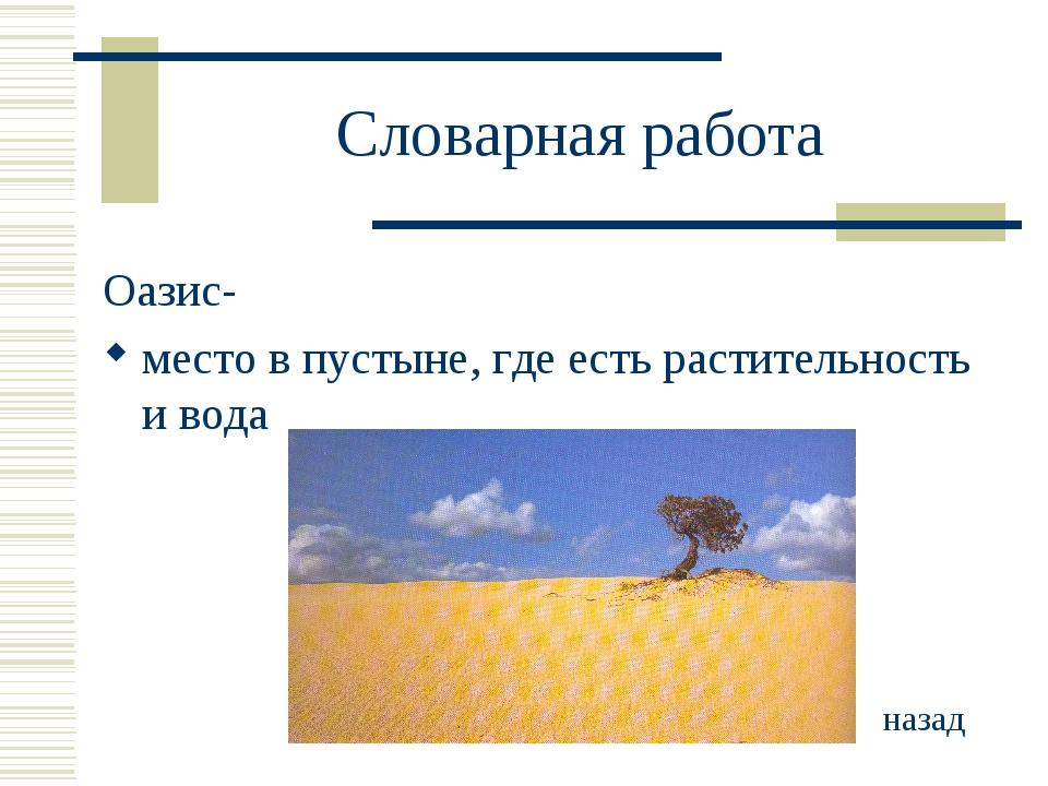 Словарная работа Оазис- место в пустыне, где есть растительность и вода назад