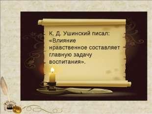 К. Д. Ушинский писал: «Влияние нравственное составляет главную задачу воспита