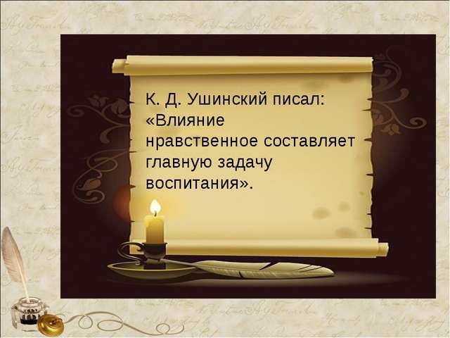 К. Д. Ушинский писал: «Влияние нравственное составляет главную задачу воспита...