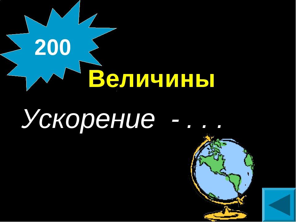 Величины Ускорение - . . . 200