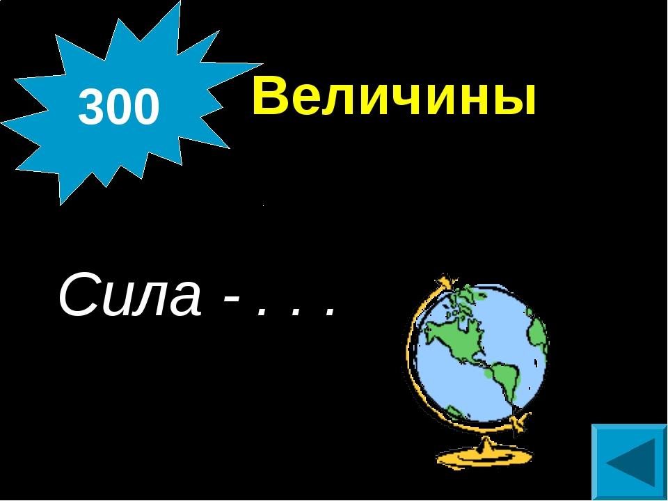 Величины  Сила - . . . 300