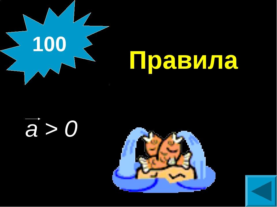 Правила а > 0 100