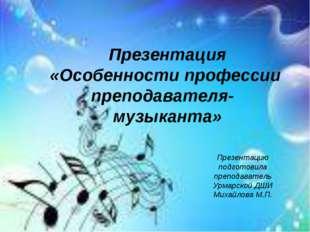 Презентация «Особенности профессии преподавателя- музыканта» Презентацию подг