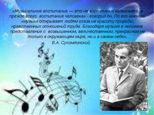 «Музыкальное воспитание — это не воспитание музыканта, а прежде всего воспита