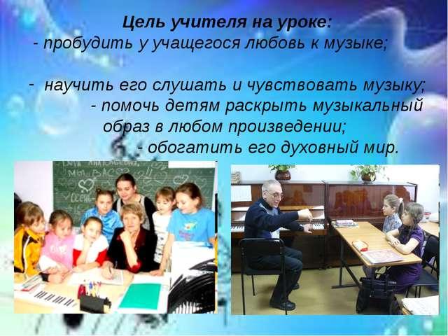 Цель учителя на уроке: - пробудить у учащегося любовь к музыке; научить его с...