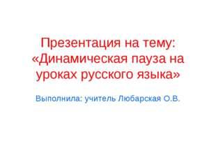 Презентация на тему: «Динамическая пауза на уроках русского языка» Выполнила:
