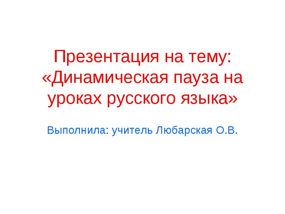 Презентация на тему: «Динамическая пауза на уроках русского языка» Выполнила:...
