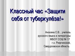 Классный час «Защити себя от туберкулёза!» Анохина С.В. , учитель русского я