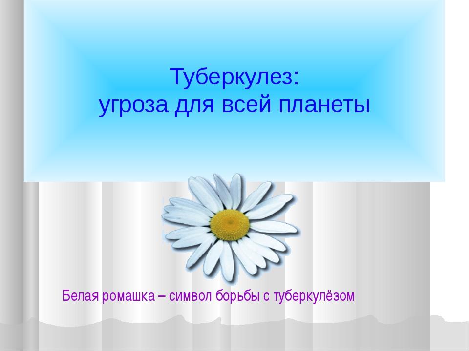 Туберкулез: угроза для всей планеты  Белая ромашка – символ борьбы с туберк...