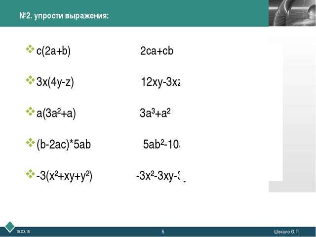 * Шокало О.П. №2. упрости выражения: с(2а+b) 2ca+cb 3x(4y-z) 12xy-3xz a(3a²+a...
