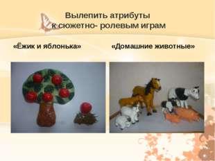 Вылепить атрибуты к сюжетно- ролевым играм «Ёжик и яблонька» «Домашние животн