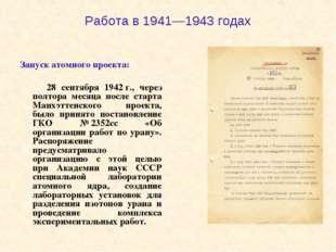 Работа в 1941—1943 годах Запуск атомного проекта: 28 сентября 1942г., через