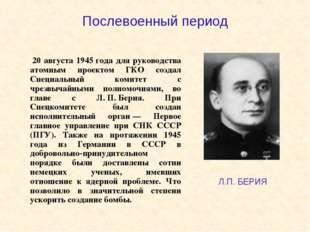 Послевоенный период 20 августа 1945года для руководства атомным проектом ГК