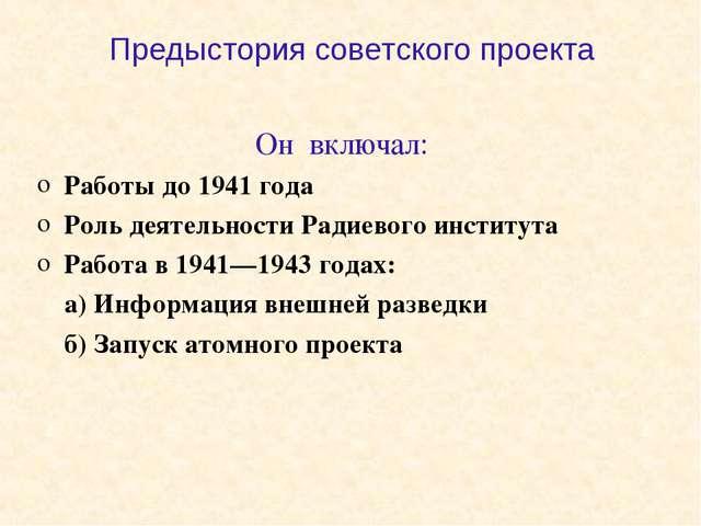Предыстория советского проекта Он включал: Работы до 1941 года Роль деятельно...
