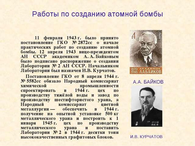 Работы по созданию атомной бомбы 11 февраля 1943г. было принято постановлен...