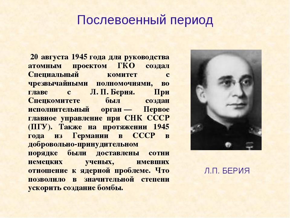Послевоенный период 20 августа 1945года для руководства атомным проектом ГК...