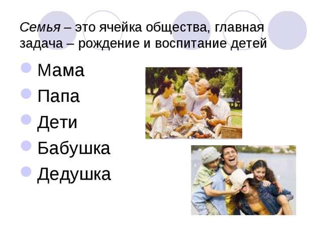 Семья – это ячейка общества, главная задача – рождение и воспитание детей Мам...