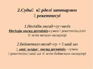 2.Судың күрделі заттармен әрекеттесуі 1.Негіздік оксид+су=негіз Негіздік окси
