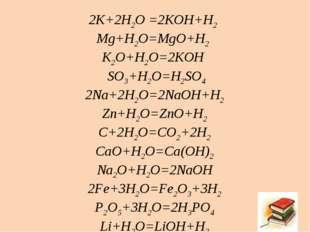 2K+2H2O =2KOH+H2 Mg+H2O=MgO+H2 K2O+H2O=2KOH SO3+H2O=H2SO4 2Na+2H2O=2NaOH+H2 Z
