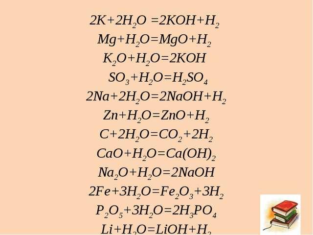 2K+2H2O =2KOH+H2 Mg+H2O=MgO+H2 K2O+H2O=2KOH SO3+H2O=H2SO4 2Na+2H2O=2NaOH+H2 Z...