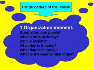 The procedure of the lesson. 1.Organization moment. Good afternoon pupils! Wh
