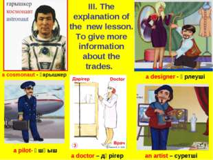 a designer - әрлеуші a cosmonaut - ғарышкер a pilot- ұшқыш a doctor – дәрігер