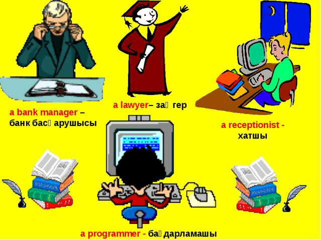 a bank manager – банк басқарушысы a lawyer– заңгер a receptionist - хатшы a p...
