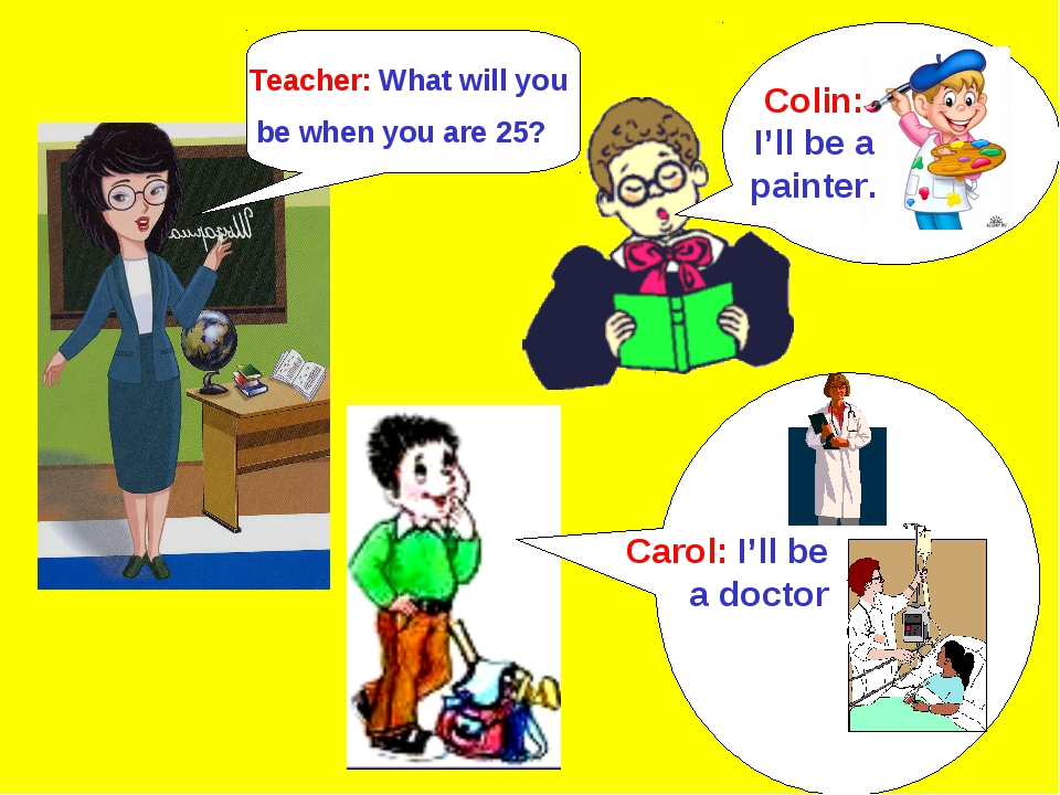 Colin: I'll be a painter. Teacher: What will you be when you are 25? Carol: I...