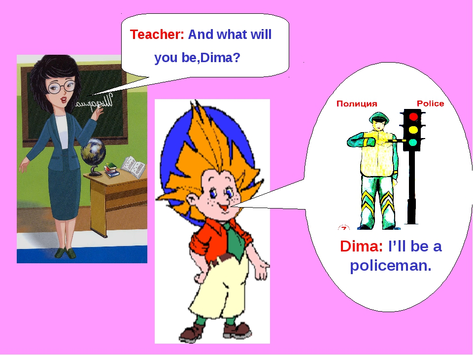 Dima: I'll be a policeman. Teacher: And what will you be,Dima?