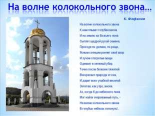 К.Фофанов На волне колокольного звона К нам плывет голубая весна И на землю