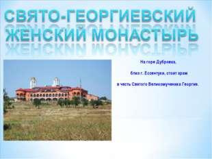 На горе Дубровка, близ г. Ессентуки, стоит храм в честь Святого Великомученик
