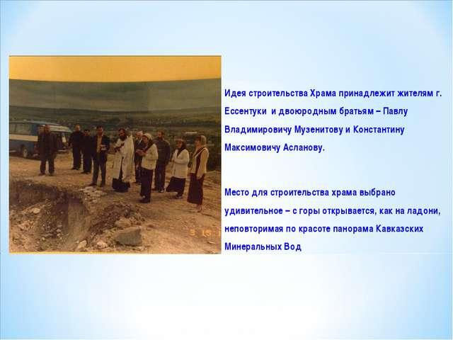 Идея строительства Храма принадлежит жителям г. Ессентуки и двоюродным брать...