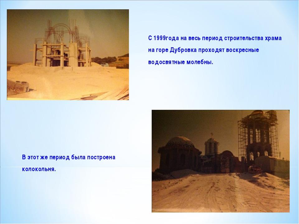 С 1999года на весь период строительства храма на горе Дубровка проходят воск...