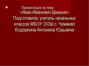 «Иван Иванович Шишкин» Подготовила: учитель начальных классов МБОУ ООШ с. Чу