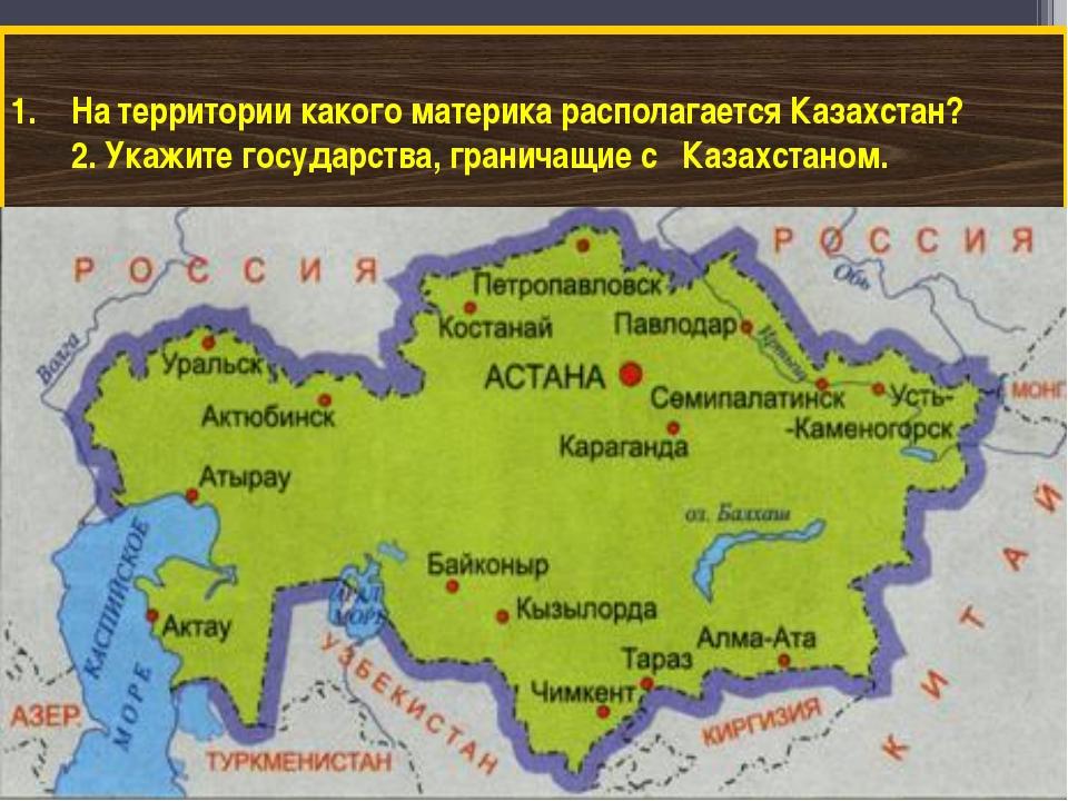 На территории какого материка располагается Казахстан? 2. Укажите государства...
