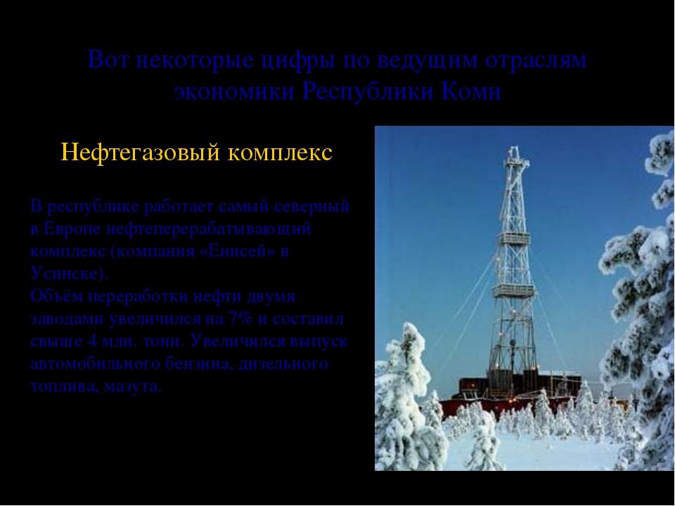 Вот некоторые цифры по ведущим отраслям экономики Республики Коми Нефтегазовы...
