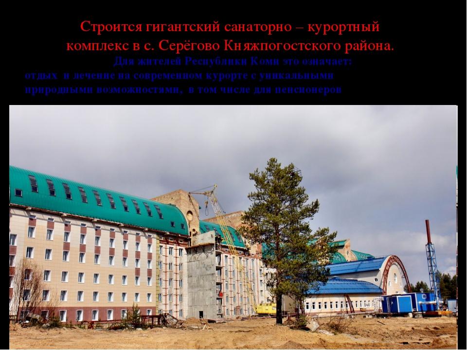 Строится гигантский санаторно – курортный комплекс в с. Серёгово Княжпогостс...
