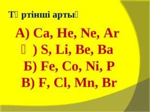 Төртінші артық А) Са, He, Ne, Ar Ә) S, Li, Be, Ba Б) Fe, Co, Ni, P В) F, Cl,