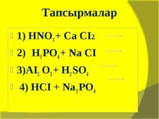 1) HNO3 + Ca CI2 2) H3 PO4 + Na CI 3)AI2 O3 + H2 SO4 4) HCI + Na 3 PO4 Тапсыр