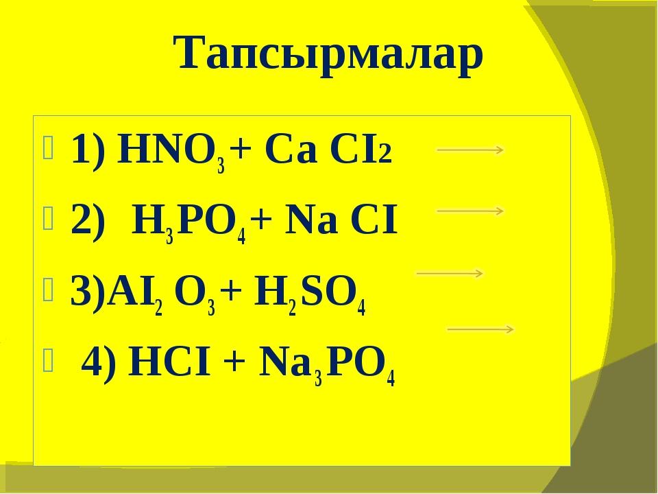 1) HNO3 + Ca CI2 2) H3 PO4 + Na CI 3)AI2 O3 + H2 SO4 4) HCI + Na 3 PO4 Тапсыр...