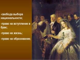-свобода выбора национальности; -право на вступление в брак; -право на жизнь;