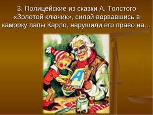 3. Полицейские из сказки А. Толстого «Золотой ключик», силой ворвавшись в кам