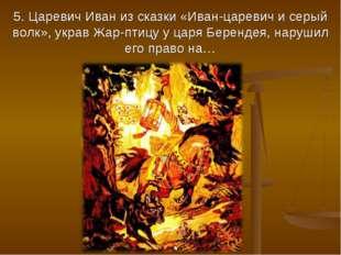 5. Царевич Иван из сказки «Иван-царевич и серый волк», украв Жар-птицу у царя