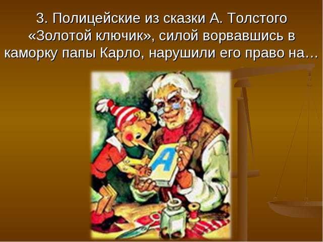 3. Полицейские из сказки А. Толстого «Золотой ключик», силой ворвавшись в кам...