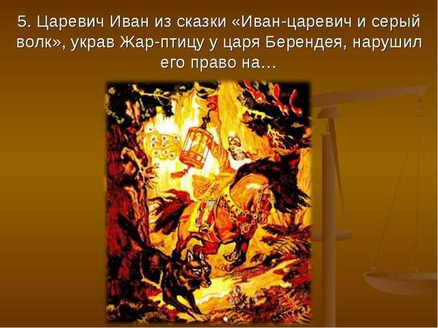 5. Царевич Иван из сказки «Иван-царевич и серый волк», украв Жар-птицу у царя...