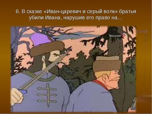6. В сказке «Иван-царевич и серый волк» братья убили Ивана, нарушив его право...
