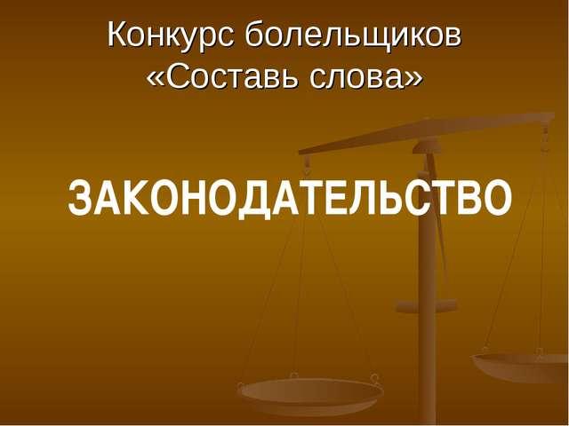 Конкурс болельщиков «Составь слова» ЗАКОНОДАТЕЛЬСТВО