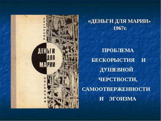 «ДЕНЬГИ ДЛЯ МАРИИ» 1967г. ПРОБЛЕМА БЕСКОРЫСТИЯ И ДУШЕВНОЙ ЧЕРСТВОСТИ, САМООТВ...