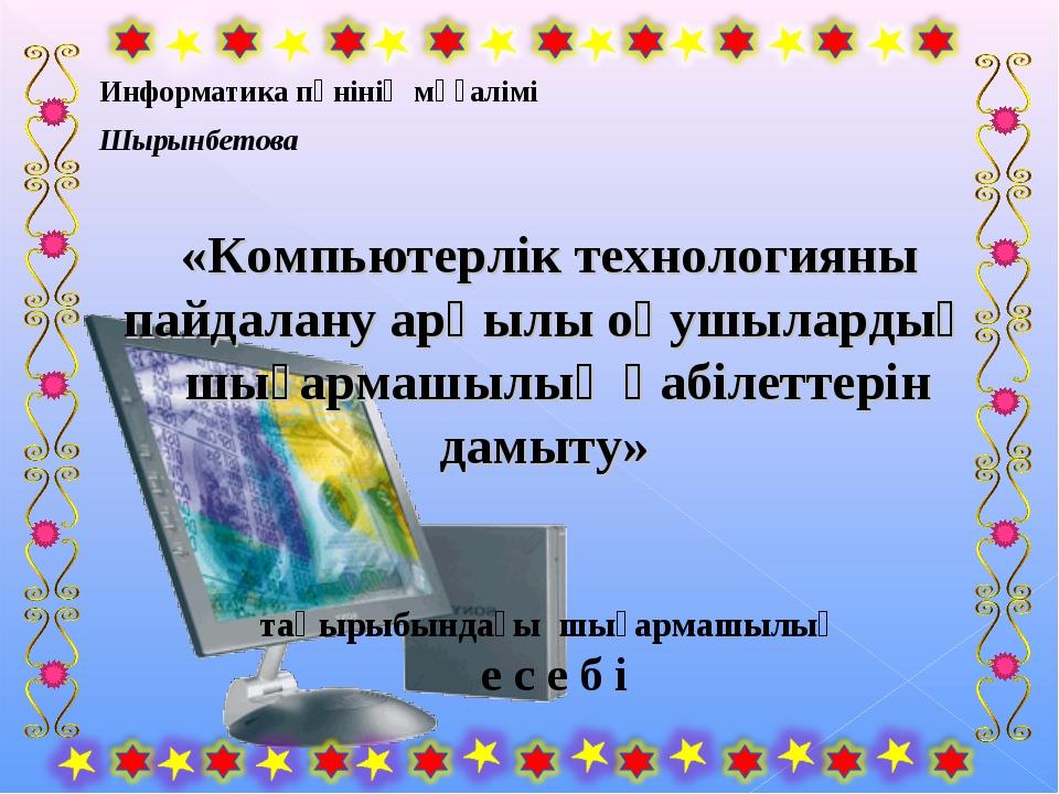 Информатика пәнінің мұғалімі Шырынбетова «Компьютерлік технологияны пайдалан...