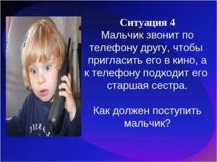 Ситуация 4 Мальчик звонит по телефону другу, чтобы пригласить его в кино, а к